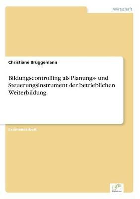 Bildungscontrolling als Planungs- und Steuerungsinstrument der betrieblichen Weiterbildung