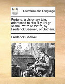 Fortune, a Visionary Tale, Addressed to His R-Y-L H-Gh-SS the P***** of W****, by Frederick Seewell, of Gotham.