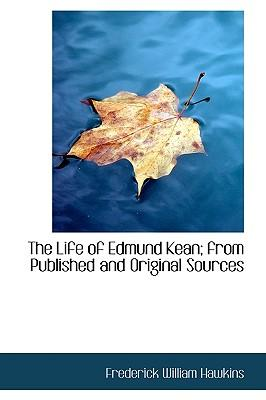The Life of Edmund Kean; From Published and Original Sources