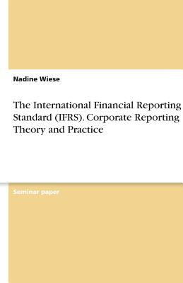 The International Financial Reporting Standard (IFRS). Corporate Reporting Theory and Practice