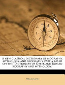 A New Classical Dictionary of Biography, Mythology, and Geography, Partly Based on the Dictionary of Greek and Roman Biography and Mythology
