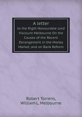A Letter to the Right Honourable Lord Viscount Melbourne on the Causes of the Recent Derangement in the Money Market, and on Bank Reform