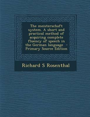 The Meisterschaft System. a Short and Practical Method of Acquiring Complete Fluency of Speech in the German Language - Primary Source Edition