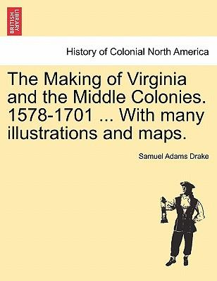 The Making of Virginia and the Middle Colonies. 1578-1701 ... With many illustrations and maps