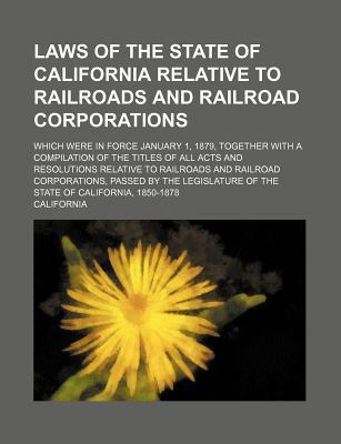 Laws of the State of California Relative to Railroads and Railroad Corporations; Which Were in Force January 1, 1879, Together with a Compilation of Railroad Corporations, Passed by the Legis