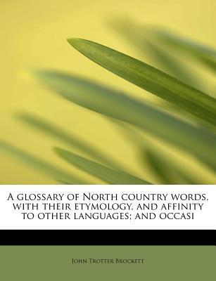 A glossary of North country words, with their etymology, and affinity to other languages; and occasi