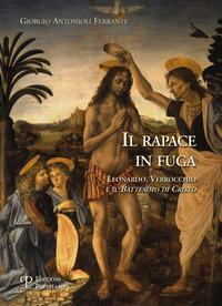 Il rapace in fuga. Leonardo, Verrocchio e il battesimo di Cristo. Ediz. illustrata