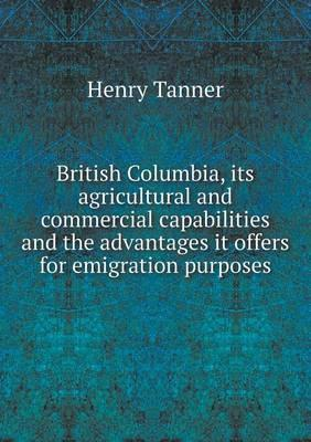 British Columbia, Its Agricultural and Commercial Capabilities and the Advantages It Offers for Emigration Purposes