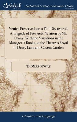 Venice Preserved; Or, a Plot Discovered. a Tragedy of Five Acts, Written by Mr. Otway. with the Variations in the Manager's Books, at the Theatres Royal in Drury Lane and Covent Garden