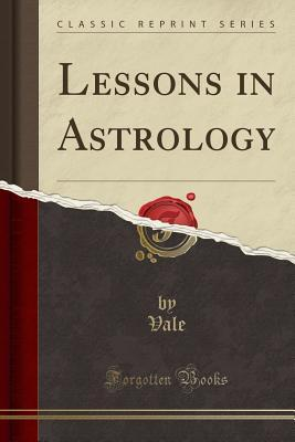 Lessons in Astrology (Classic Reprint)