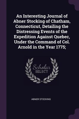 An Interesting Journal of Abner Stocking of Chatham, Connecticut, Detailing the Distressing Events of the Expedition Against Quebec, Under the Command