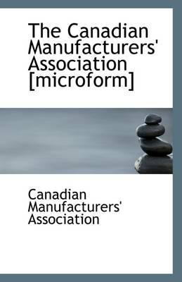 The Canadian Manufacturers' Association [Microform]