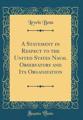 A Statement in Respect to the United States Naval Observatory and Its Organization (Classic Reprint)