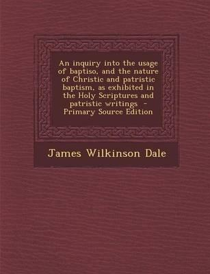 An Inquiry Into the Usage of Baptiso, and the Nature of Christic and Patristic Baptism, as Exhibited in the Holy Scriptures and Patristic Writings - Primary Source Edition
