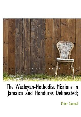 The Wesleyan-Methodist Missions in Jamaica and Honduras Delineated;
