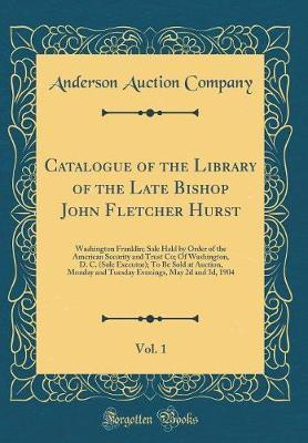 Catalogue of the Library of the Late Bishop John Fletcher Hurst, Vol. 1
