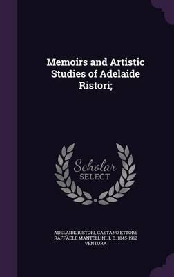 Memoirs and Artistic Studies of Adelaide Ristori;