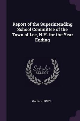 Report of the Superintending School Committee of the Town of Lee, N.H. for the Year Ending