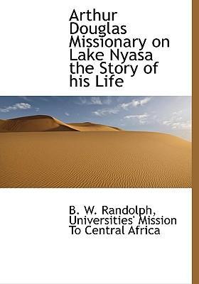 Arthur Douglas Missionary on Lake Nyasa the Story of His Lif