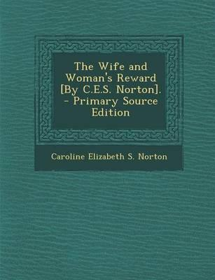 The Wife and Woman's Reward [By C.E.S. Norton]. - Primary Source Edition