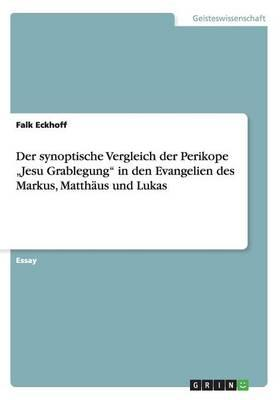 """Der synoptische Vergleich der Perikope """"Jesu Grablegung"""" in den Evangelien des Markus, Matthäus und Lukas"""