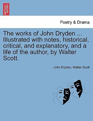 The Works of John Dryden ... Illustrated with Notes, Historical, Critical, and Explanatory, and a Life of the Author, by Walter Scott