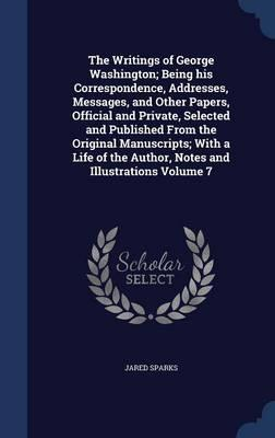 The Writings of George Washington; Being His Correspondence, Addresses, Messages, and Other Papers, Official and Private, Selected and Published from ... the Author, Notes and Illustrations Volume 7