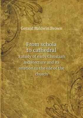 From Schola to Cathedral a Study of Early Christian Architecture and Its Relation to the Life of the Church