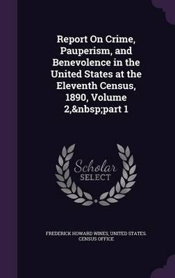 Report on Crime, Pauperism, and Benevolence in the United States at the Eleventh Census, 1890, Volume 2, Part 1
