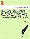 The Young Franc-Tireurs, and Their Adventures in the Franco-Prussian War with Illustrations by R T Landells