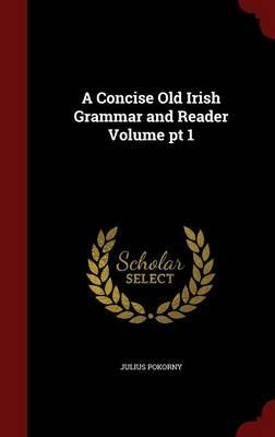 A Concise Old Irish Grammar and Reader Volume PT 1