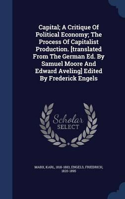 Capital; A Critique of Political Economy; The Process of Capitalist Production. [Translated from the German Ed. by Samuel Moore and Edward Aveling] Edited by Frederick Engels