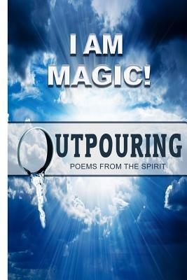 I Am Magic! Outpouring Poems from the Spirit