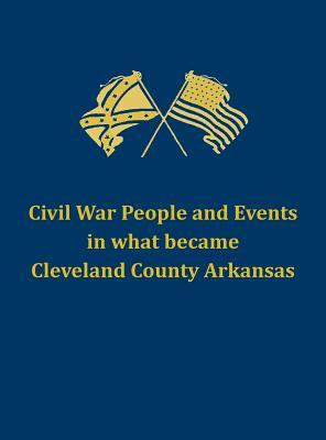 Civil War People and Events in What Became Cleveland County Arkansas
