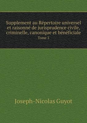 Supplement Au Repertoire Universel Et Raisonne de Jurisprudence Civile, Criminelle, Canonique Et Beneficiale Tome 3