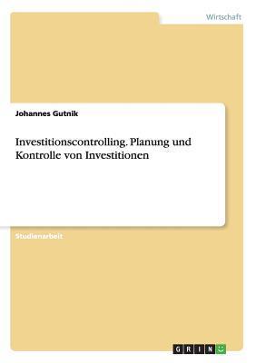 Investitionscontrolling. Planung und Kontrolle von Investitionen