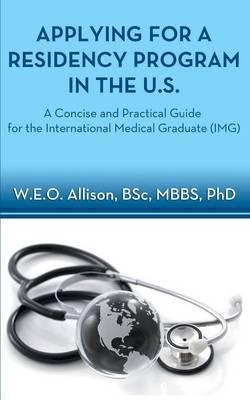Applying for a Residency Program in the U.S. - A Concise and Practical Guide for the International Medical Graduate (Img)