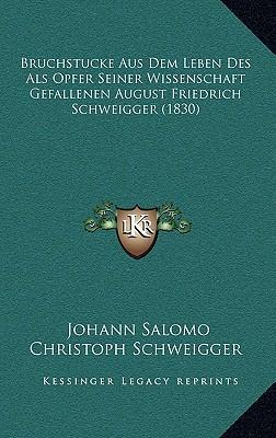 Bruchstucke Aus Dem Leben Des ALS Opfer Seiner Wissenschaft Gefallenen August Friedrich Schweigger (1830)