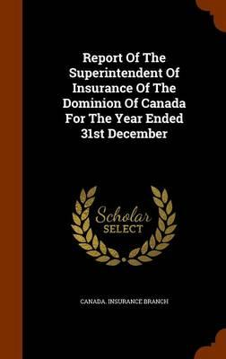 Report of the Superintendent of Insurance of the Dominion of Canada for the Year Ended 31st December