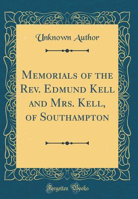 Memorials of the Rev. Edmund Kell and Mrs. Kell, of Southampton (Classic Reprint)