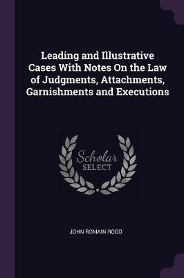 Leading and Illustrative Cases with Notes on the Law of Judgments, Attachments, Garnishments and Executions