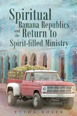 Spiritual Banana Republics And The Return to Spirit-filled Ministry