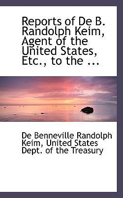 Reports of De B. Randolph Keim, Agent of the United States, Etc, to the Secretary of the Treasury