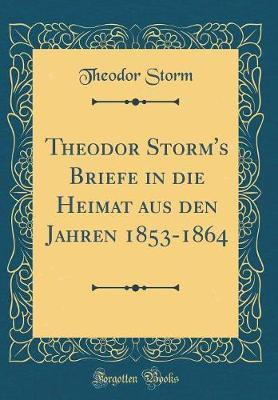 Theodor Storm's Briefe in die Heimat aus den Jahren 1853-1864 (Classic Reprint)