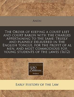 The Order of Keeping a Court Leet and Court Baron with the Charges Appertaining to the Same