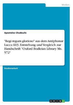 """""""Regi regum glorioso"""" aus dem Antiphonar Lucca 603. Entstehung und Vergleich zur Handschrift """"Oxford Bodleian Library Ms. 572"""""""