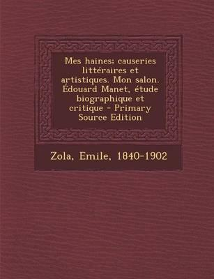 Mes Haines; Causeries Litteraires Et Artistiques. Mon Salon. Edouard Manet, Etude Biographique Et Critique