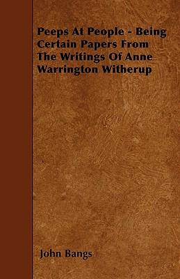 Peeps At People - Being Certain Papers From The Writings Of Anne Warrington Witherup