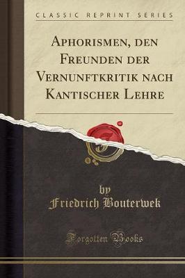 Aphorismen, den Freunden der Vernunftkritik nach Kantischer Lehre (Classic Reprint)