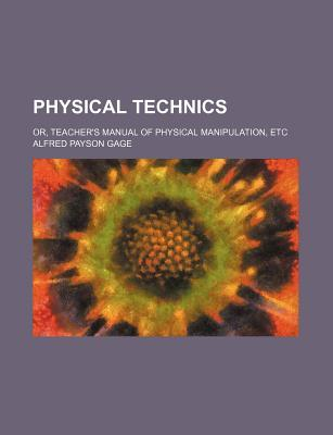 Physical Technics; Or, Teacher's Manual of Physical Manipulation, Etc